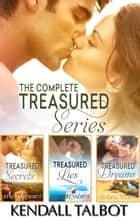 The Complete Treasured Series/Treasured Secrets/Treasured Lies/TreasuredDreams ebook by Kendall Talbot