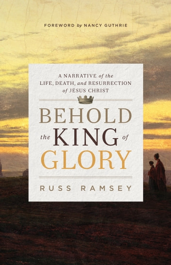 Behold the King of Glory - A Narrative of the Life, Death, and Resurrection of Jesus Christ ebook by Russ Ramsey