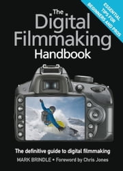 The Digital Filmmaking Handbook - The definitive guide to digital filmmaking ebook by Mark Brindle,Chris Jones