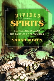 Divided Spirits - Tequila, Mezcal, and the Politics of Production ebook by Sarah Bowen