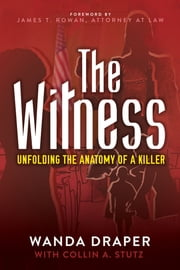 The Witness - Unfolding the Anatomy of a Killer ebook by Wanda Draper, PhD,Collin A. Stutz, MFA