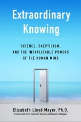 Extraordinary Knowing - Science, Skepticism, and the Inexplicable Powers of the Human Mind ebook by Elizabeth Lloyd Mayer