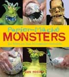 Papier-Mâché Monsters - Turn Trinkets and Trash into Magnificent Monstrosities ebook by Dan Reeder