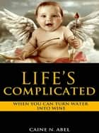 Life's Complicated... When You Can Turn Water Into Wine. ebook by Caine N. Abel