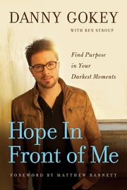 Hope In Front of Me - Find Purpose in Your Darkest Moments ebook by Danny Gokey,Ben Stroup