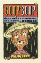 Goop Soup - Nathan Abercrombie, Accidental Zombie #3 ebook by David Lubar