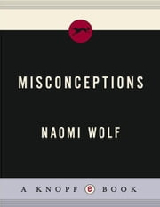 Misconceptions - Truth, Lies, and the Unexpected on the Journey to Motherhood ebook by Naomi Wolf