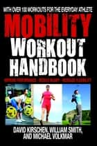 The Mobility Workout Handbook - Over 100 Sequences for Improved Performance, Reduced Injury, and Increased Flexibility ebook by