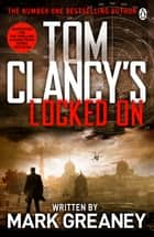 Locked On - INSPIRATION FOR THE THRILLING AMAZON PRIME SERIES JACK RYAN ebook by Tom Clancy, Mark Greaney