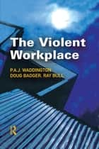 The Violent Workplace ebook by P.A.J Waddington, Doug Badger, Ray Bull