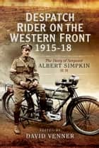Despatch Rider on the Western Front 1915-18 ebook by Albert Simpkin, David Venner