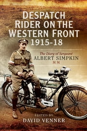 Despatch Rider on the Western Front 1915-18 - The Diary of Sergeant Albert Simpkin MM ebook by Albert Simpkin,David Venner