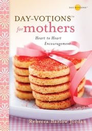 Day-votions for Mothers - Heart to Heart Encouragement ebook by Rebecca Barlow Jordan