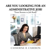 "ARE YOU LOOKING FOR AN ADMINISTRATIVE JOB? - ""From Resume to Job Ready"" ebook by CATHERINE R. CAMERON"