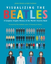 Visualizing The Beatles - A Complete Graphic History of the World's Favorite Band ebook by John Pring, Rob Thomas