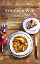 Arroz con Pollo and Apple Pie: Raising Bicultural Children ebook by Maritere Rodriguez Bellas