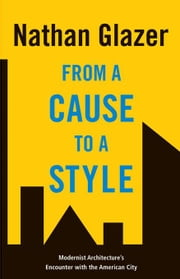 From a Cause to a Style: Modernist Architecture's Encounter with the American City ebook by Glazer, Nathan