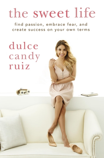 The Sweet Life - Find Passion, Embrace Fear, and Find Success on Your Own Terms eBook by Dulce Candy Ruiz