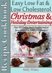 Christmas & Holiday Entertaining Recipe Cookbook Easy Low Fat & Low Cholesterol Over 100 Festive, Heart-Healthy Recipes for a Stress-free Celebration! - Health, Nutrition & Dieting Recipes Collection ebook by Milly White
