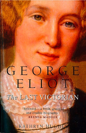 George Eliot: The Last Victorian (Text Only) ebook by Kathryn Hughes