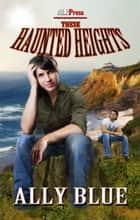 These Haunted Heights ebook by Ally Blue