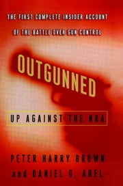 Outgunned - Up Against the NRA-- The First Complete Insider Account of the Battle Over Gun Control ebook by Peter Harry Brown, Daniel G. Abel