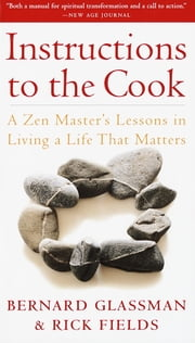 Instructions to the Cook - A Zen Master's Lessons in Living a Life That Matters ebook by Bernard Glassman,Rick Fields