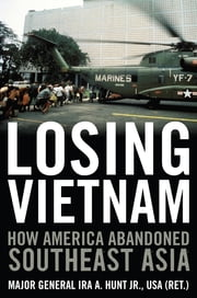Losing Vietnam - How America Abandoned Southeast Asia ebook by Ira A. Hunt Jr.