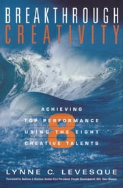 Breakthrough Creativity - Achieving Top Performance Using the Eight Creative Talents ebook by Lynne C. Levesque