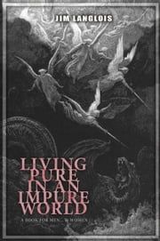 Living Pure in an Impure World - A Book for Men ... and Women ebook by Jim Langlois