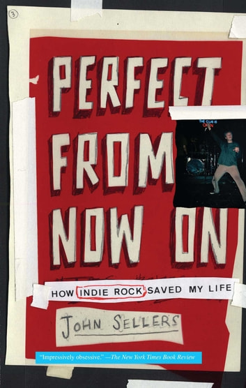 Perfect from Now On - How Indie Rock Saved My Life ebook by John Sellers