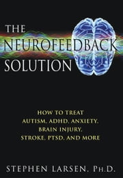 The Neurofeedback Solution: How to Treat Autism, ADHD, Anxiety, Brain Injury, Stroke, PTSD, and More - How to Treat Autism, ADHD, Anxiety, Brain Injury, Stroke, PTSD, and More ebook by Stephen Larsen, Ph.D.