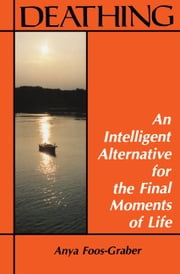 Deathing - An Intelligent Alternative for the Final Moments of Life ebook by Anya Foos-Graber