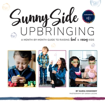 Sunny Side Upbringing - A Month-by-Month Guide to Raising Kind and Caring Kids audiobook by Maria Dismondy,Sarah Luczak,AJ Ferraro