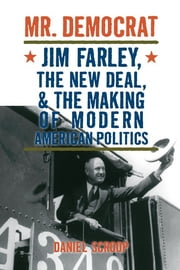 Mr. Democrat: Jim Farley, the New Deal and the Making of Modern American Politics ebook by Daniel Mark Scroop
