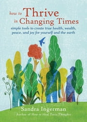 How to Thrive in Changing Times - Simple Tools to Create True Health, Wealth, Peace, and Joy for Yourself and the Earth ebook by Sandra Ingerman