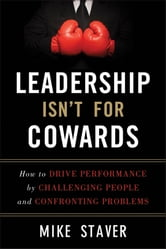 Leadership Isn't For Cowards - How to Drive Performance by Challenging People and Confronting Problems ebook by Mike Staver