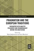 Pragmatism and the European Traditions - Encounters with Analytic Philosophy and Phenomenology before the Great Divide ebook by Maria Baghramian, Sarin Marchetti