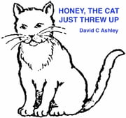 Honey,The Cat, Just Threw Up! ebook by David C. Ashley