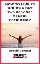 HOW TO LIVE 24 HOURS A DAY - Two Book Set Included And MENTAL EFFICIENCY ebook by Arnold Bennett, James M. Brand