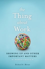 The Thing About Work - Showing Up and Other Important Matters [A Worker's Manual] ebook by Richard Moran
