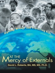 At the Mercy of Externals - Righting Wrongs and Protecting Kids ebook by David L. Roberts, BA, MS, MS, Ph.D.