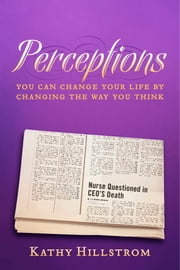 Perceptions - You Can Change Your Life By Changing The Way You Think ebook by Kathy Hillstrom