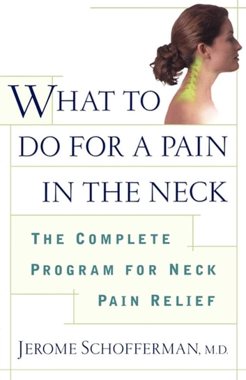What to do for a Pain in the Neck - The Complete Program for Neck Pain Relief ebook by Jerome Schofferman, M.D.