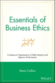 Essentials of Business Ethics - Creating an Organization of High Integrity and Superior Performance ebook by Denis Collins