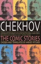 Chekhov: The Comic Stories ebook by Harvey Pitcher