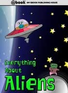 Everything About Aliens ebook by My Ebook Publishing House