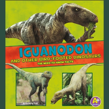 Iguanodon and Other Bird-Footed Dinosaurs - The Need-to-Know Facts audiobook by Janet Riehecky