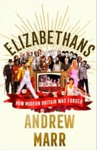 Elizabethans: How Modern Britain Was Forged ebook by Andrew Marr
