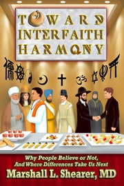 Toward Interfaith Harmony: Why People Believe or Not, And Where Differences Take Us Next ebook by Marshall L. Shearer